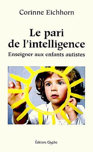 Le pari de l'intelligence : Enseigner aux enfants autistes par Corinne Eichhorn