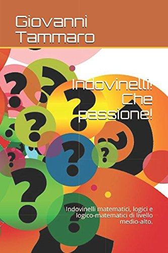 Indovinelli! Che passione!: Indovinelli matematici, logici e logico-matematici di livello medio-alto.