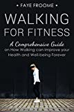 Walking for Fitness: A Comprehensive Guide on How Walking can Improve your Health and Well-being Forever (Health, Fitness, and Diet Series Book 1)