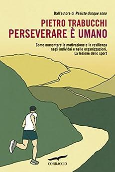 Perseverare è umano: Come aumentare la motivazione e la resilienza negli individui e nelle organizzazioni. La lezione dello sport di [Trabucchi, Pietro]