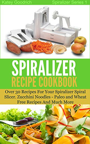 the-spiralizer-recipe-cookbook-over-30-recipes-for-your-spiralizer-spiral-slicer-zucchini-noodles-pa