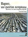 Wagner, une question européenne - Contribution à une étude du wagnérisme, 1860-2004