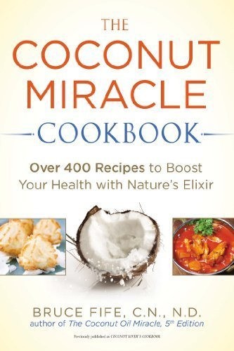 The Coconut Miracle Cookbook: Over 400 Recipes to Boost Your Health with Nature's Elixir Paperback October 7, 2014