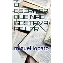 O ESCRITOR QUE NÃO GOSTAVA DE LER: miguel lobato (Portuguese Edition)