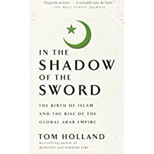 In the Shadow of the Sword: The Birth of Islam and the Rise of the Global Arab Empire by Tom Holland (2013-02-12)