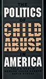 The Politics of Child Abuse in America (Child Welfare: A Series in Child Welfare Practice, Policy, and Research)
