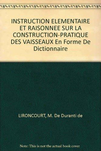 INSTRUCTION ELEMENTAIRE ET RAISONNEE SUR LA CONSTRUCTION-PRATIQUE DES VAISSEAUX En Forme De Dictionnaire