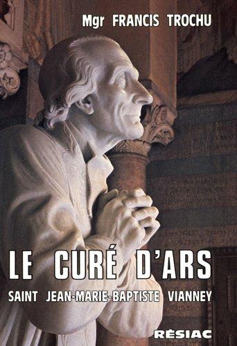 Le curé d'Ars : Saint Jean-Marie-Baptiste Vianney par Francis Trochu