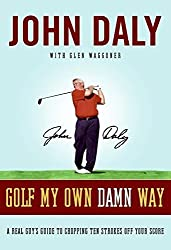 Golf My Own Damn Way: A Real Guy's Guide to Chopping Ten Strokes Off Your Score by John Daly (2007-11-06)