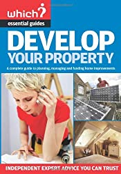 Develop Your Property: A Complete Guide to Planning, Managing and Funding Home Improvements (Which? Essential Guides): A Complete Guide to Managing, Building and Funding Home Extensions