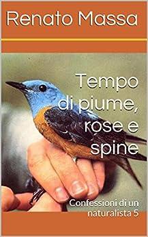 Tempo di piume, rose e spine: Confessioni di un naturalista 5 di [Massa, Renato]