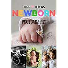 Newborn Photography Tips and Ideas: The New Parent's Guide to Posing ,Shooting Prop Tips & Tricks Made Easy for Best Photo Your Baby Kids Children (English Edition)