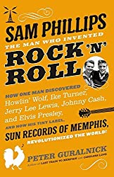 Sam Phillips: The Man Who Invented Rock 'n' Roll by Peter Guralnick (2015-11-10)