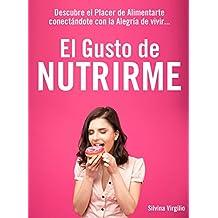 El gusto de Nutrirme: Descubre el placer de alimentarte conectando con la alegría de vivir
