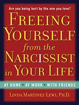Freeing Yourself from the Narcissist in Your Life: At Home. At Work. With Friends by [Martinez-Lewi, Linda]