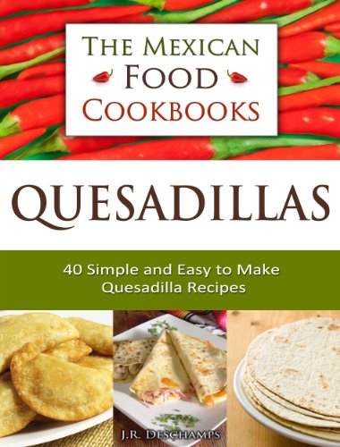 Quesadillas - 40 Simple and Easy to Make Quesadilla Recipes (The Mexican Food Cookbooks Book