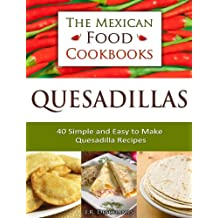 Quesadillas - 40 Simple and Easy to Make Quesadilla Recipes (The Mexican Food Cookbooks Book 1) (English Edition)