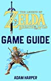 The Legend of Zelda: Breath of the Wild - Guide Book: The Guide That Will Take Your Gaming To The Next Level! Get The Info You Need In Order To Become The Best Player!
