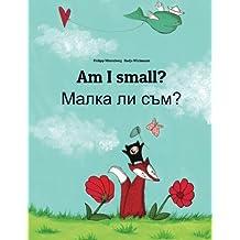 Am I small? Malka li sum?: Children's Picture Book English-Bulgarian (Bilingual Edition)