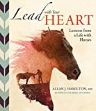 Lead with Your Heart . . . Lessons from a Life with Horses: Finding Wholeness and Harmony at the End of a Lead Rope