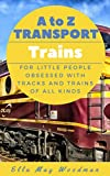 A to Z Transport and Machinery Trains Edition: For Little People Obsessed with Tracks and Trains of All Kinds (A to Z Transport and Machinery Alphabet Books Book 3)