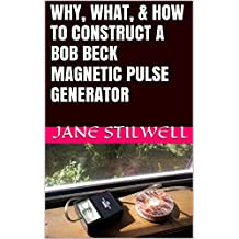WHY, WHAT, & HOW TO CONSTRUCT A BOB BECK MAGNETIC PULSE GENERATOR (English Edition)