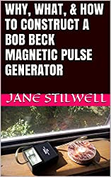 WHY, WHAT, & HOW TO CONSTRUCT A BOB BECK MAGNETIC PULSE GENERATOR