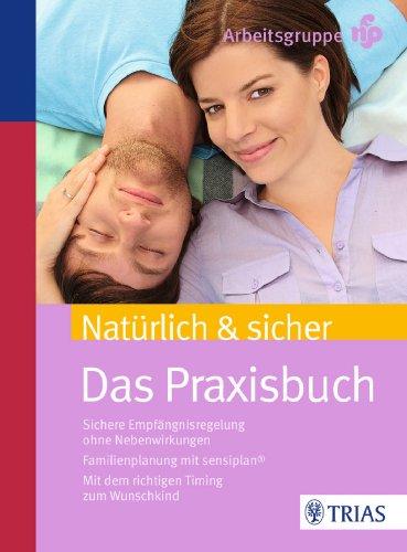 Natürlich & sicher: Das Praxisbuch. Sichere Empfängnisregelung ohne Nebenwirkungen. Familienplanung mit sensiplan. Mit dem richtigen Timing zum Wunschkind