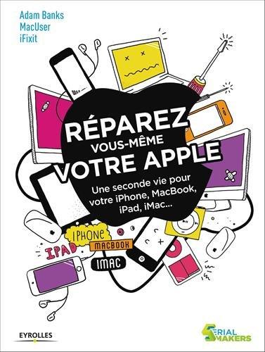 Réparez vous-même votre Apple: Une seconde vie pour votre iPhone, Macbook, iPad, iMac... par iFixit