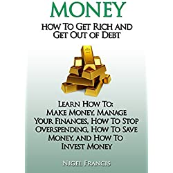 Money: How To Get Rich and Get Out of Debt (Learn How To - Make Money, Manage Your Finances, How To Stop Overspending, How To Save Money, and How To Invest ... Finances, Credit Rating, Credit Repair)