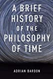 A Brief History of the Philosophy of Time by Adrian Bardon (2013-07-01)