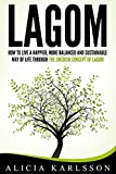 Lagom: How To Live A Happier, More Balanced and Sustainable Way of Life Through the Swedish Concept of Lagom