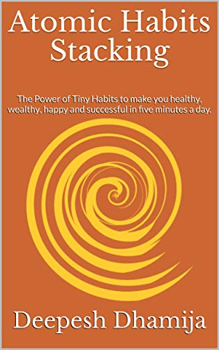 Atomic Habits Stacking: The Power of Tiny Habits to make you healthy, wealthy, happy and successful in five minutes a day. (English Edition)