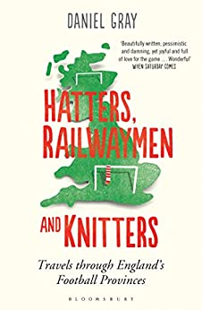 Hatters, Railwaymen and Knitters: Travels through England's Football Provinces by [Gray, Daniel]