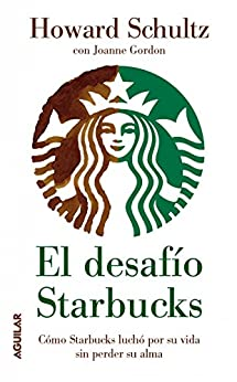 El desafío Starbucks: Cómo Starbucks luchó por su vida sin perder su alma de [Schultz, Howard]
