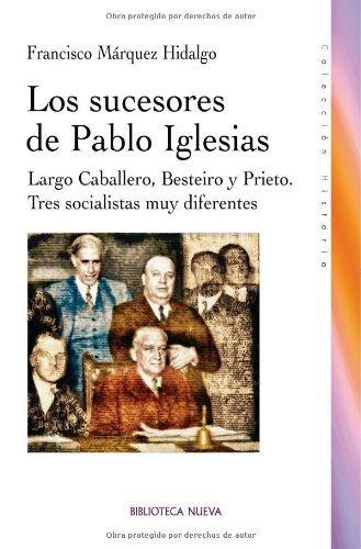Los sucesores de Pablo Iglesias: Largo Caballero, Besteiro y Prieto. Tres socialistas muy diferentes (HISTORIA) (Spanish Edition)