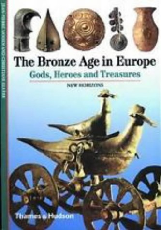 The Bronze Age in Europe: Gods, Heroes and Treasures (New Horizons)