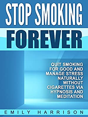 Stop Smoking Forever: Quit Smoking for Good and Manage Stress Naturally without Cigarettes via Hypnosis and Meditation