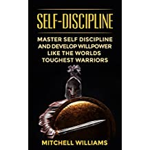 Self-Discipline: Master Self Discipline And Develop Willpower Like The Worlds Toughest Warriors (Self-Control, Self Confidence, Mindset, Discipline, Motivation) (English Edition)