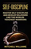 Self-Discipline: Master Self Discipline And Develop Willpower Like The Worlds Toughest Warriors (Self-Control, Self Confidence, Mindset, Discipline, Motivation)