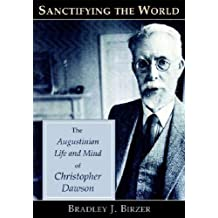 Sanctifying the World: The Augustinian Life and Mind of Christopher Dawson by Bradley J. Birzer (2007-11-16)