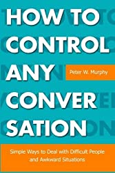 How To Control Any Conversation: Simple Ways to Deal with Difficult People and Awkward Situations by Peter W. Murphy (2012-10-31)