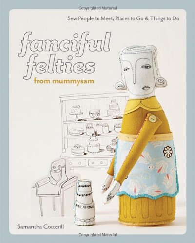 Fanciful Felties from Mummysam: Sew People to Meet, Places to Go & Things to Do (Stash Books)
