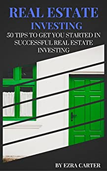 Real Estate Investing: 50 Tips To Get You Started In Successful Real Estate Investing (Real Estate, Passive Income, Real Estate Investing) by [Carter, Ezra]