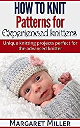 How to Knit: Patterns for Experienced Knitters: Unique Knitting Projects - Perfect for the Advanced Knitter (How to Knit, the complete Miller series Book 3) (English Edition)
