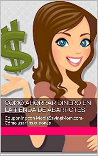 Cómo Ahorrar Dinero en la Tienda de Abarrotes: Couponing con MoolaSavingMom.com- Cómo usar los cupones por Jessie Alonzo
