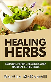 Healing Herbs: Natural Herbal Remedies and Natural Cures Book, Natural Remedies, Natural Remedies Book, Natural Remedy, Heal Yourself 101, Natural Homemade Remedies (English Edition) von [McDowell, Martha]