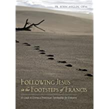 Following Jesus in the Footsteps of Francis: A Guide to Living a Franciscan Spirituality for Everyone