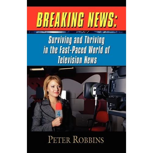 BREAKING NEWS: Surviving and Thriving in the Fast-Paced World of Television News by Peter Robbins (2010-10-20)
