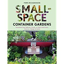 Small-Space Container Gardens: Transform Your Balcony, Porch, or Patio with Fruits, Flowers, Foliage & Herbs